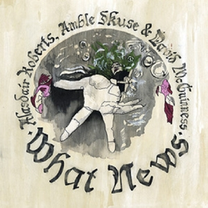 ROBERTS, ALASDAIR - WHAT NEWS