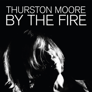 MOORE, THURSTON - BY THE FIRE
