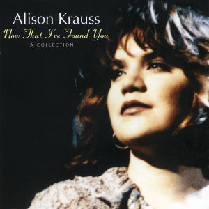 KRAUSS, ALISON - NOW THAT I VE FOUND YOU - A COLLECT