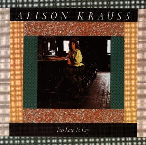 KRAUSS, ALISON - TOO LATE TO CRY