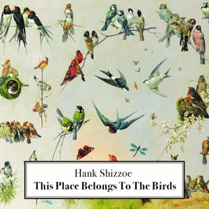 SHIZZOE, HANK - THIS PLACE BELONGS TO THE BIRDS