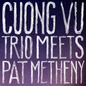 VU, CUONG & PAT METHENEY - CUONG VU TRIO MEETS PAT METHENY