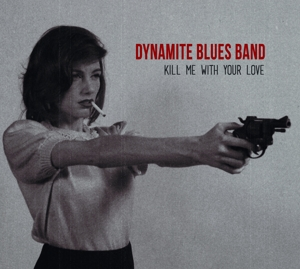 DYNAMITE BLUES BAND, THE - KILL ME WITH YOUR LOVE
