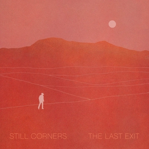 STILL CORNERS - THE LAST EXIT (CRYSTAL CLEAR)
