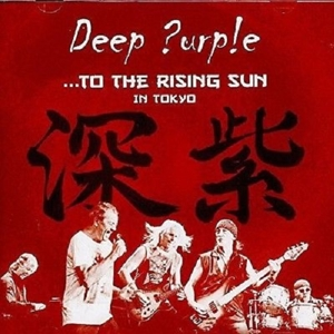 DEEP PURPLE - TO THE RISING SUN(IN TOKYO)