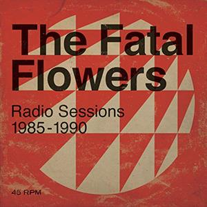 FATAL FLOWERS - RADIO SESSIONS 1985-1990