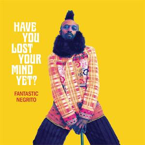 FANTASTIC NEGRITO - HAVE YOU LOST YOUR MIND YYET?
